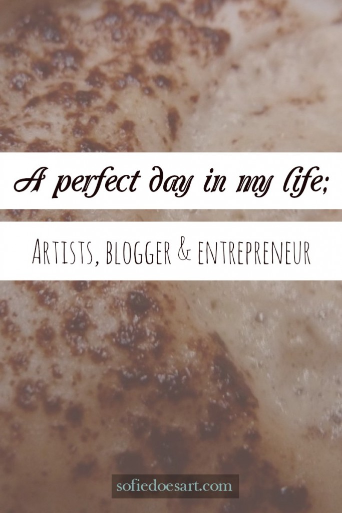 What a perfect day in my life would look like to me as an artist, blogger and entrepreneur! A small peak into my dream world!