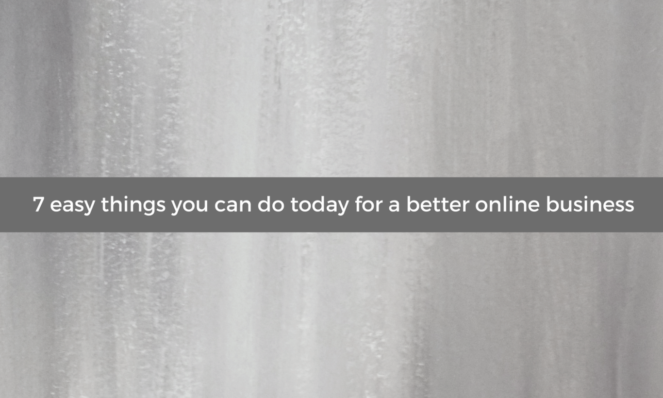 7 easy things you can do today for a better online business